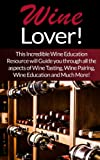 img - for Wine: Lover! This Incredible Wine Education Resource will Guide you through all the aspects of Wine Tasting, Wine Pairing, Wine Education and Much More! ... Home Baked Bread, How To Make Moonshine) book / textbook / text book