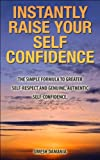 Instantly Raise Your Self Confidence: The Simple Formula to Greater Self-Respect and Genuine, Authentic Self-Confidence