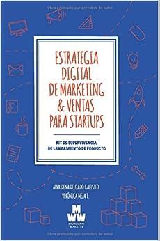 Estrategia Digital De Marketing & Ventas Para Startups: Kit De Supervivencia De Lanzamiento De Producto (Spanish Edition)