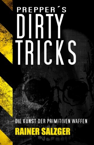 Preppers Dirty Tricks: Die Kunst der primitiven Waffen (German Edition)