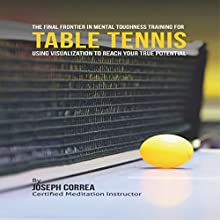 The Final Frontier in Mental Toughness Training for Table Tennis: Using Visualization to Reach Your True Potential (       UNABRIDGED) by Joseph Correa (Certified Meditation Instructor) Narrated by Andrea Erickson