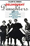 Delinquent Daughters: Protecting and Policing Adolescent Female Sexuality in the United States, 1885-1920 (Gender & American Culture)