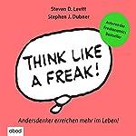 Think like a Freak: Andersdenker erreichen mehr im Leben | Stephen J. Dubner,Steven D. Levitt