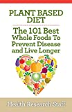 Plant Based Diet: The 101 Best Whole Foods To Prevent Disease And Live Longer