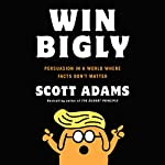 Win Bigly: Persuasion in a World Where Facts Don't Matter | Scott Adams