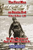The First Man on Omaha Red: D-Day H-Hour -2:00: The War Memoirs of Capt. William C. Smith Jr.