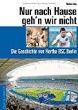 Nur nach Hause geh'n wir nicht. Die Geschichte von Hertha BSC Berlin