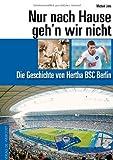 Nur nach Hause geh'n wir nicht. Die Geschichte von Hertha BSC Berlin
