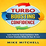 Turbo Boosting Confidence: Learn Powerful Social Confidence Skills in Social Situations Within 30 Days or Less | Mike Mitchell