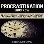 Procrastination Ends Now: 12 Secrets to Boost Your Productivity, Increase Motivation and Develop New Habits in 21 Days | Michael Zenstar