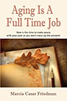 AGING IS A FULL TIME JOB: Now Is The Time To Make Peace With Your Past So You Don't Mess Up The Present!