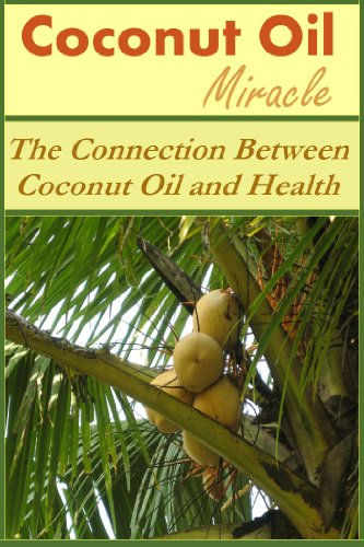 Coconut Oil Miracle: The Connection Between Coconut Oil and Health (Coconut Oil Miracle, Coconut Oil and Health, Coconut Oil Health, Coconut Oils) by Stefan Alexander