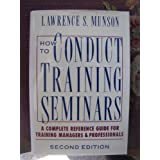 How to Conduct Training Seminars: A Complete Reference Guide for Training Managers and Professionals