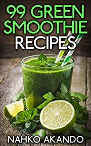 99 Green Smoothie Recipes: For a Slimmer, Healthier, Better You!