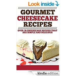 Gourmet Cheesecake Recipes: Over 30 Cheesecake Recipes that are Simple and Delicious