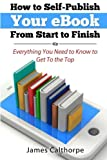 How to Self-Publish Your eBook From Start to Finish: Everything You Need to Know to Get to The Top