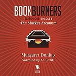 Bookburners: The Market Arcanum, Episode 5 | Margaret Dunlap,Max Gladstone,Brian Francis Slattery,Mur Lafferty