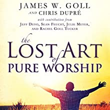 The Lost Art of Pure Worship Audiobook by James W. Goll, Chris Dupre Narrated by Bill Fike