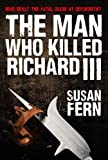 Susan Fern The Man Who Killed Richard III: Who Dealt the Fatal Blow at Bosworth?