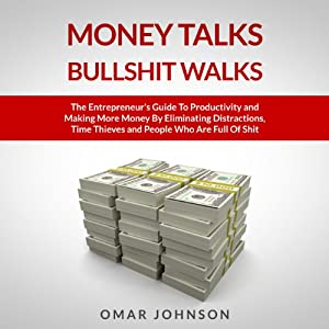 Money Talks Bullshit Walks: The Entrepreneur's Guide to Productivity and Making More Money by Eliminating Distractions, Time Thieves and People Who Are Full of Shit | [Omar Johnson]