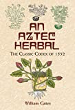 An Aztec Herbal: The Classic Codex of 1552 (Deluxe Clothbound Edition)