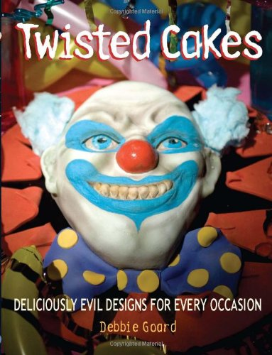 Twisted Cakes: Deliciously Evil Designs for Every Occasion by Debbie Goard