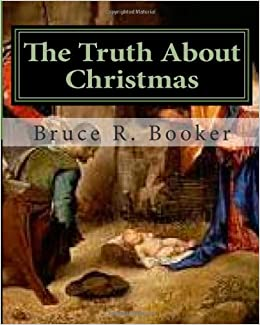 The Truth About Christmas: Bruce R Booker: 9781456500344 ...