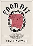 Food DIY: How to Make Your Own Everything: sausages to smoked salmon, sourdough to sloe gin, bacon to buns by Hayward, Tim published by Fig Tree (2013) Tim Hayward