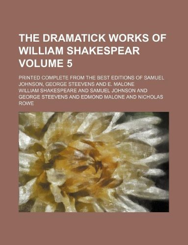 The dramatick works of William Shakespear Volume 5 ; Printed complete from the best editions of Samuel Johnson, George Steevens and E. Malone