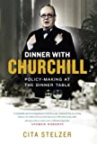 Cita Stelzer Dinner with Churchill: Policy-Making at the Dinner Table: The Prime Minister's Tabletop Diplomacy