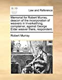 Memorial for Robert Murray, deacon of the incorporation of weavers in Inverkeithing, complainer, against George Elder weaver there, respondent. (1171381212) by Murray, Robert
