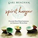 Spirit Hunger: Filling Our Deep Longing to Connect with God | Gari Meacham