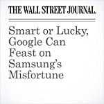 Smart or Lucky, Google Can Feast on Samsung's Misfortune | Dan Gallagher