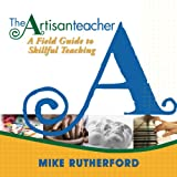 The Artisan Teacher: A Field Guide to Skillful Teaching