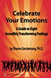 Celebrate Your Emotions: A Guide to Eight Incredibly Transforming Feelings