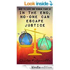 How To Save The World: Part 3C - In The End, No-One Can Escape Justice