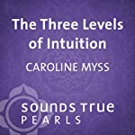 Three Levels of Intuition: Essential Skills of the Co-Creator | Caroline Myss