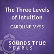 Three Levels of Intuition: Essential Skills of the Co-Creator   [Caroline Myss]