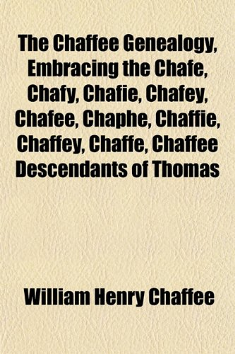The Chaffee Genealogy, Embracing the Chafe, Chafy, Chafie, Chafey, Chafee, Chaphe, Chaffie, Chaffey, Chaffe, Chaffee Descendants of Thomas