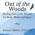 Out of the Woods: Healing from Lyme Disease for Body, Mind, and Spirit | Katina Makris,Richard Horowitz