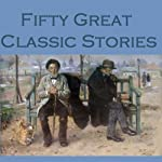 Fifty Great Classic Stories | Arthur Conan Doyle,Guy de Maupassant,Kenneth Grahame,D. H. Lawrence,Edgar Allan Poe,Wilkie Collins,Stacy Aumonier