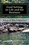 Andre Rademeyer Goal Setting in Life and for Business: A guide on how to improve the quality of your life and/or your business: 1