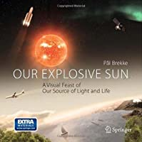 Our Explosive Sun: A Visual Feast of Our Source of Light and Life Front Cover