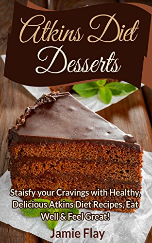 Atkins Diet Desserts: Satisfy your cravings with healthy, delicious Atkins diet recipes-eat well! PDF