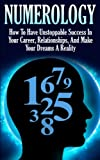 img - for Numerology: How To Have Unstoppable Success In Your Career, Relationships, And Make Your Dreams A Reality (Numerology, Esoteric, Divine Triangle, Life Purpose, Astrology) book / textbook / text book