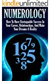 Numerology: How To Have Unstoppable Success In Your Career, Relationships, And Make Your Dreams A Reality (Numerology, Esoteric, Divine Triangle, Life Purpose, Astrology, Crystals, Zodiac Sign)