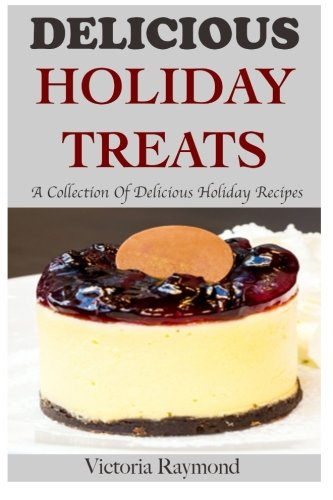 Delicious Holiday Treats: A Collection of Healthy Holiday Recipes (Dessert Recipes, Holiday, Seasonal, Desserts, Thanksgiving Recipes, Christmas Recipes) (Volume 1) by Victoria Raymond