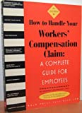 How to Handle Your Workers' Compensation Claim: A Complete Guide for Employees : California Edition (California Worker's Comp: How to Take Charge When You're Injured on the Job)