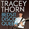 Bedsit Disco Queen: How I Grew Up and Tried to Be a Pop Star Audiobook by Tracey Thorn Narrated by Tracey Thorn