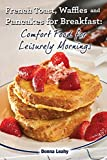 img - for French Toast, Waffles and Pancakes for Breakfast: Comfort Food for Leisurely Mornings: A Chef's Guide to Breakfast with Over 100 Delicious, Easy-to-Follow Recipes book / textbook / text book